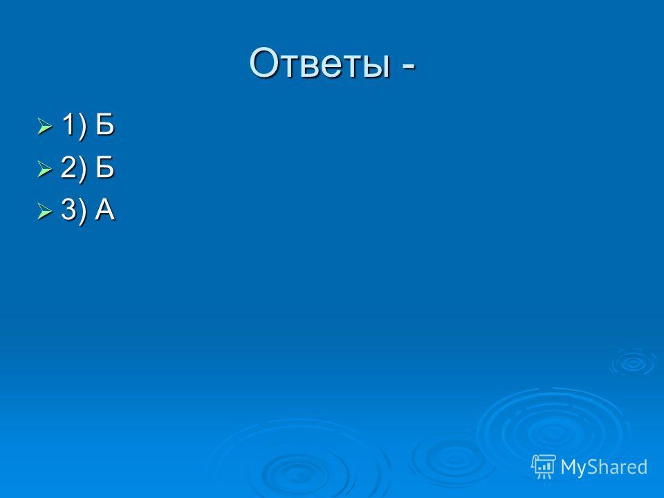 Ответы - 1) Б 1) Б 2) Б 2) Б 3) А 3) А