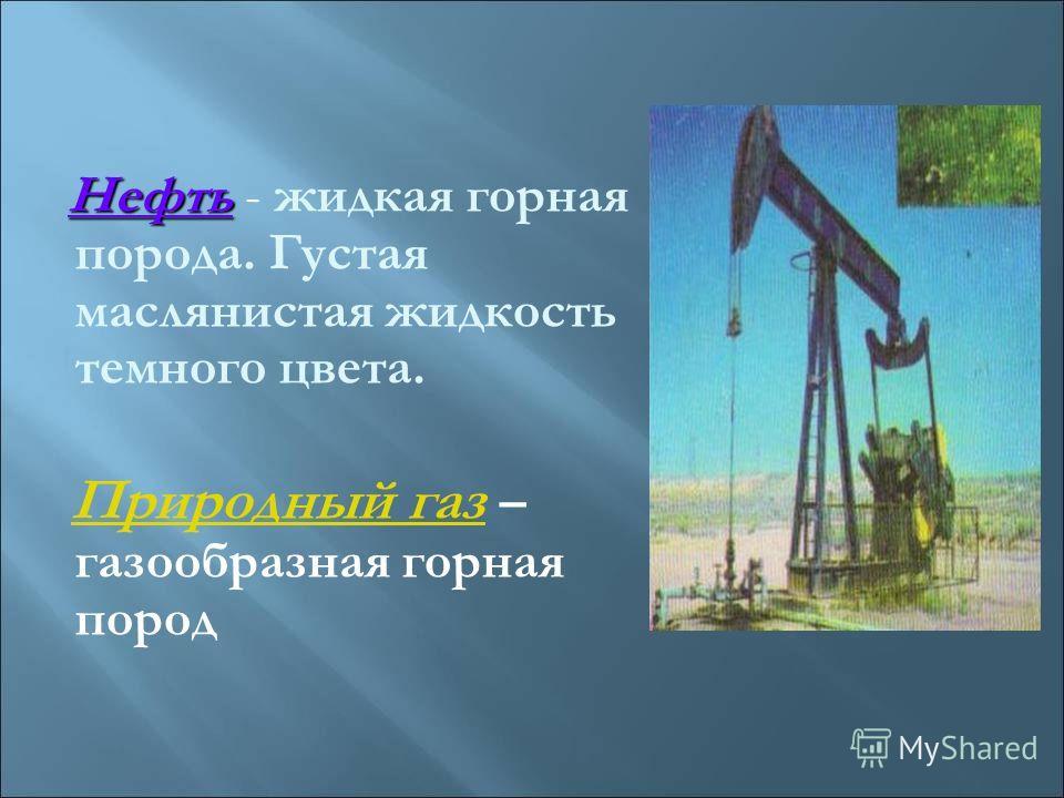 Нефть - жидкая горная порода. Густая маслянистая жидкость темного цвета. Природный газ – газообразная горная пород