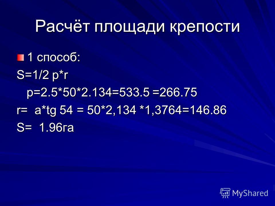 Расчёт площади крепости 1 способ: S=1/2 p*r p=2.5*50*2.134=533.5 =266.75 p=2.5*50*2.134=533.5 =266.75 r= a*tg 54 = 50*2,134 *1,3764=146.86 S= 1.96га