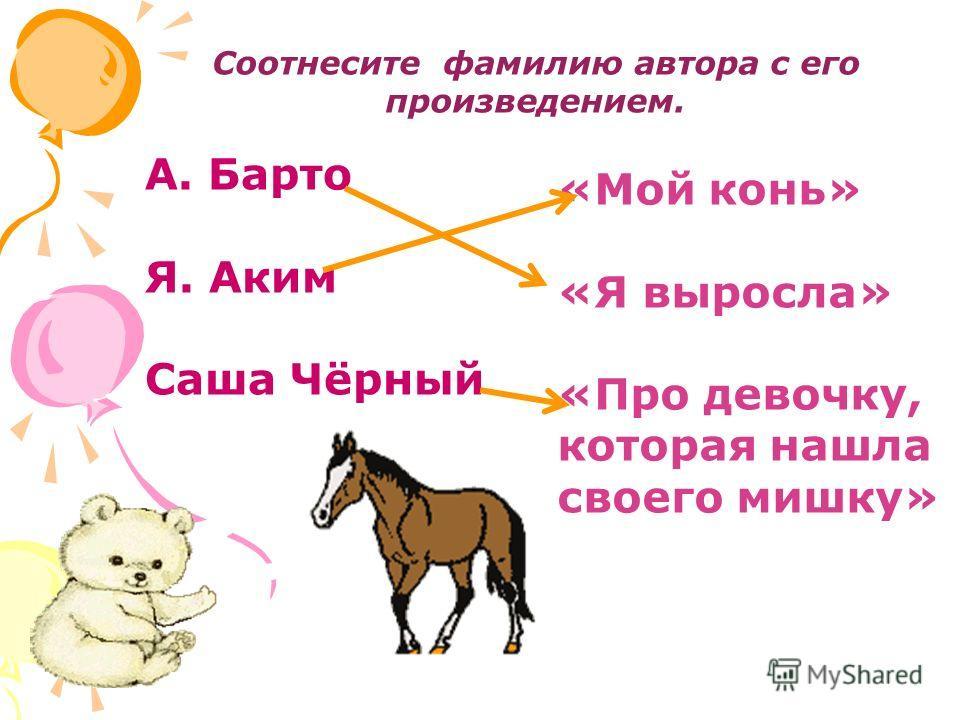 Соотнесите фамилию автора с его произведением. А. Барто Я. Аким Саша Чёрный «Мой конь» «Я выросла» «Про девочку, которая нашла своего мишку»