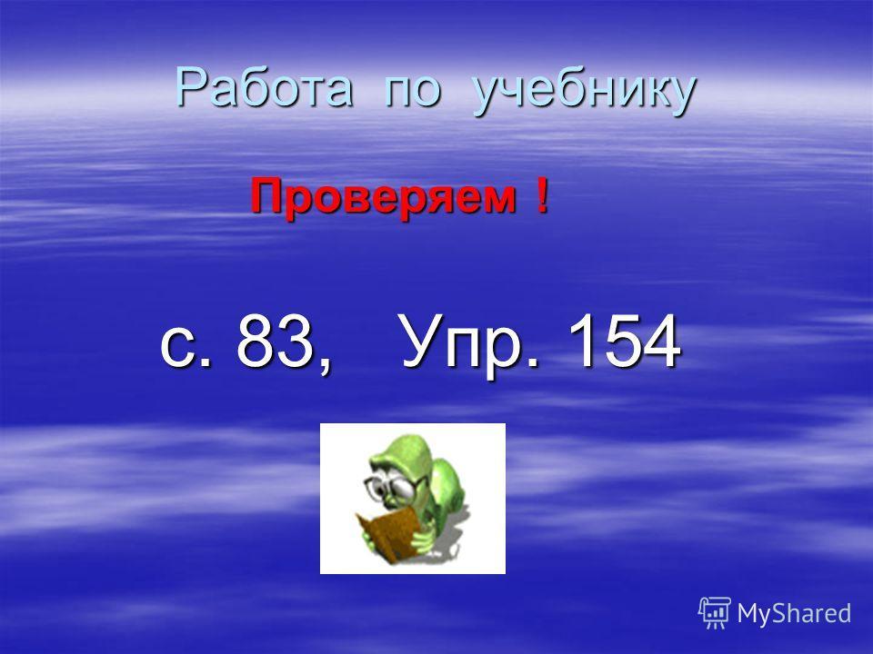 Работа по учебнику Проверяем ! Проверяем ! с. 83, Упр. 154 с. 83, Упр. 154