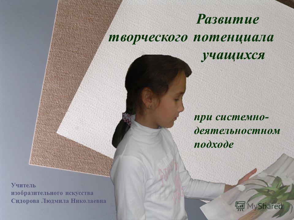 Развитие творческого потенциала учащихся при системно- деятельностном подходе Учитель изобразительного искусства Сидорова Людмила Николаевна