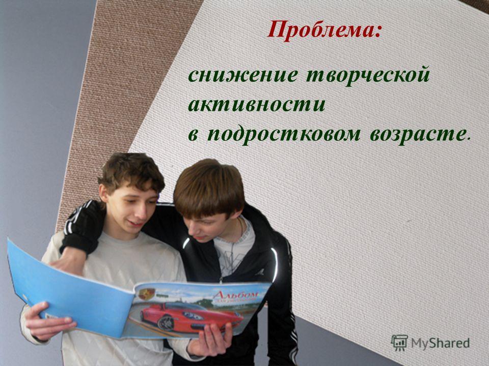 Проблема: снижение творческой активности в подростковом возрасте.