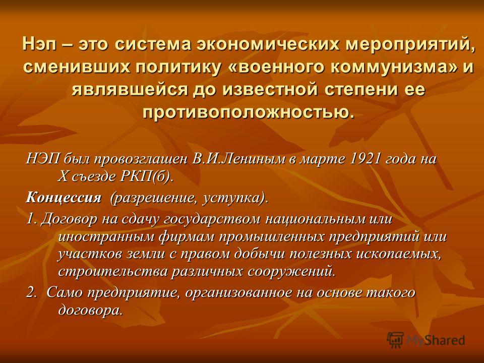 Нэп – это система экономических мероприятий, сменивших политику «военного коммунизма» и являвшейся до известной степени ее противоположностью. НЭП был провозглашен В.И.Лениным в марте 1921 года на X съезде РКП(б). Концессия (разрешение, уступка). 1.