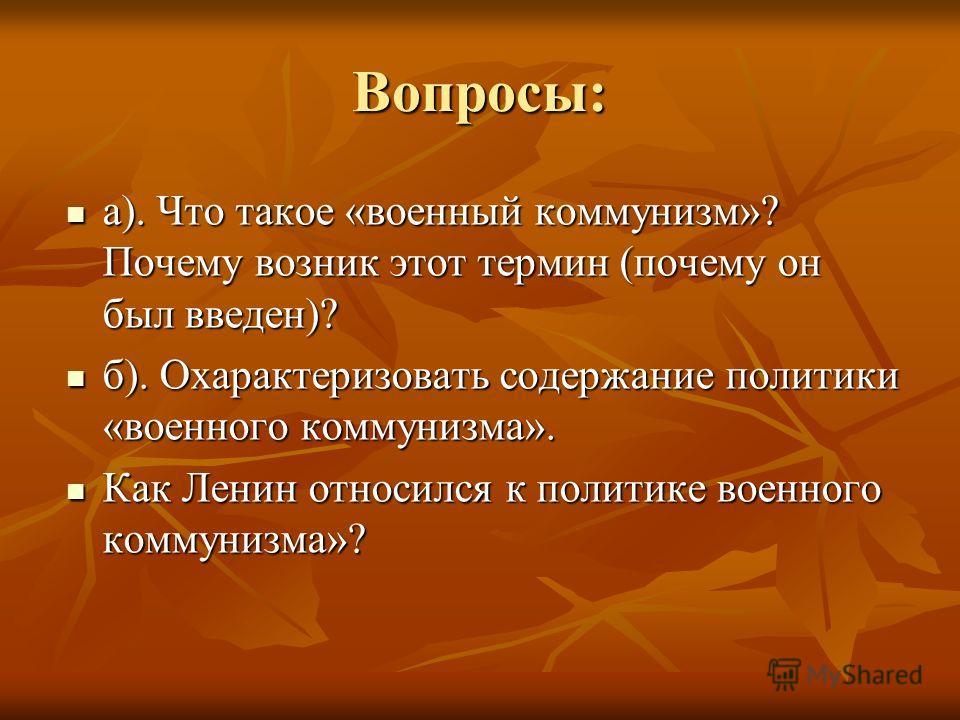 Вопросы: а). Что такое «военный коммунизм»? Почему возник этот термин (почему он был введен)? а). Что такое «военный коммунизм»? Почему возник этот термин (почему он был введен)? б). Охарактеризовать содержание политики «военного коммунизма». б). Оха