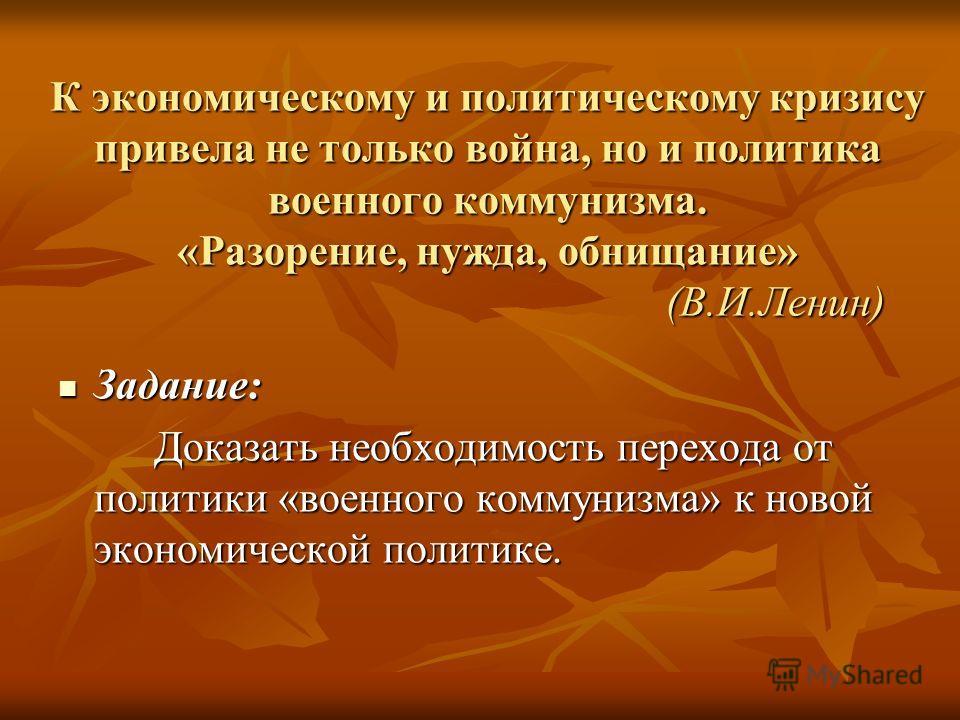К экономическому и политическому кризису привела не только война, но и политика военного коммунизма. «Разорение, нужда, обнищание» (В.И.Ленин) Задание: Задание: Доказать необходимость перехода от политики «военного коммунизма» к новой экономической п