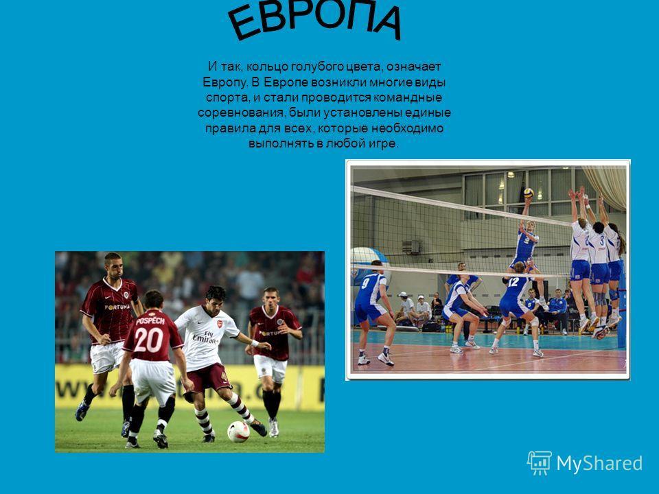 И так, кольцо голубого цвета, означает Европу. В Европе возникли многие виды спорта, и стали проводится командные соревнования, были установлены единые правила для всех, которые необходимо выполнять в любой игре.