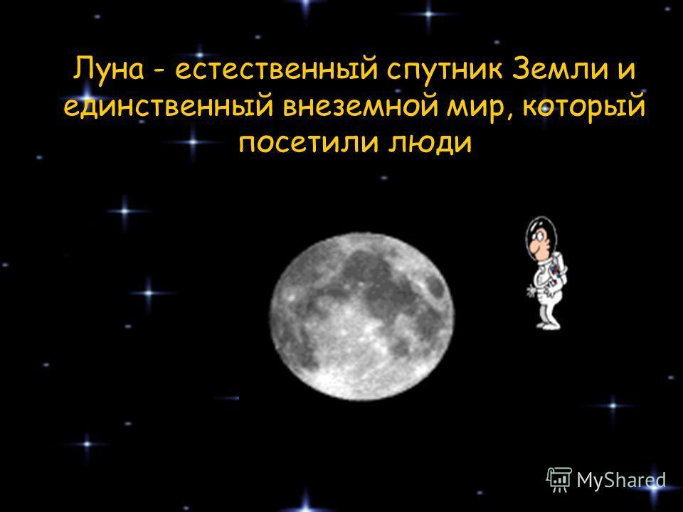 Луна - естественный спутник Земли и единственный внеземной мир, который посетили люди