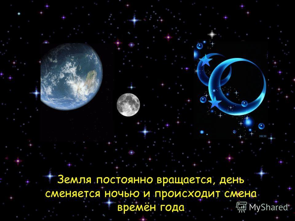 Земля постоянно вращается, день сменяется ночью и происходит смена времён года