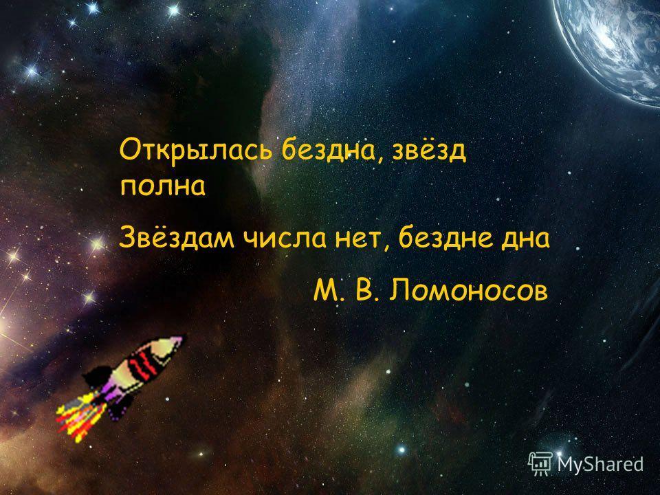 «Открылась бездна, звёзд полна Звёздам числа нет, бездне дна»,- писал М.В.Ломоносов Открылась бездна, звёзд полна Звёздам числа нет, бездне дна М. В. Ломоносов