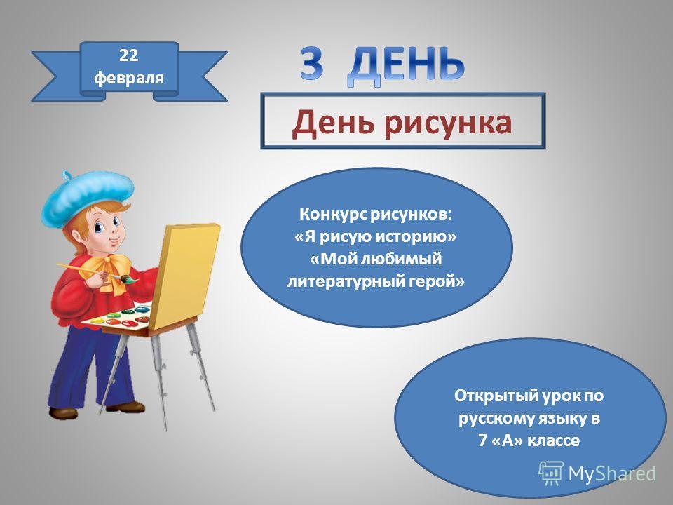 День рисунка 22 февраля Конкурс рисунков: «Я рисую историю» «Мой любимый литературный герой» Открытый урок по русскому языку в 7 «А» классе