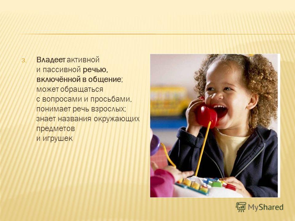 3. Владеет активной и пассивной речью, включённой в общение; может обращаться с вопросами и просьбами, понимает речь взрослых; знает названия окружающих предметов и игрушек