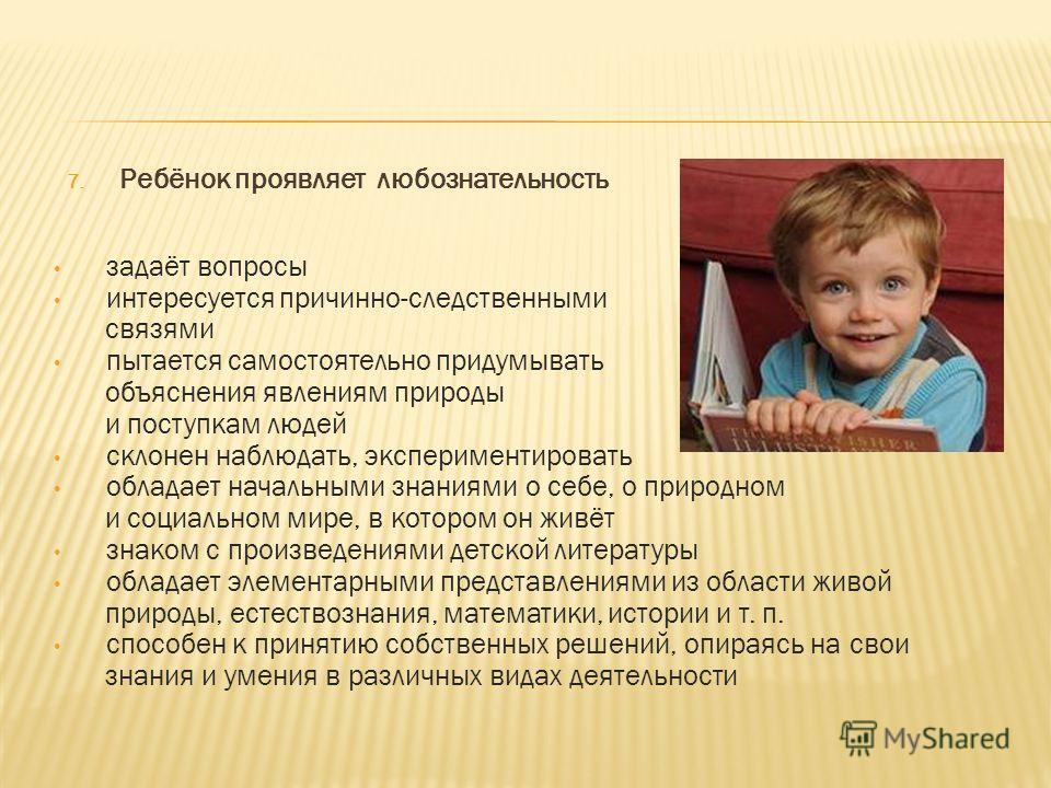 7. Ребёнок проявляет любознательность задаёт вопросы интересуется причинно-следственными связями пытается самостоятельно придумывать объяснения явлениям природы и поступкам людей склонен наблюдать, экспериментировать обладает начальными знаниями о се