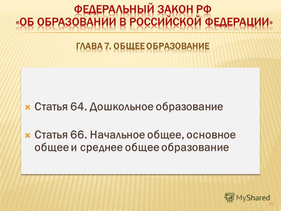 42 Статья 64. Дошкольное образование Статья 66. Начальное общее, основное общее и среднее общее образование Статья 64. Дошкольное образование Статья 66. Начальное общее, основное общее и среднее общее образование