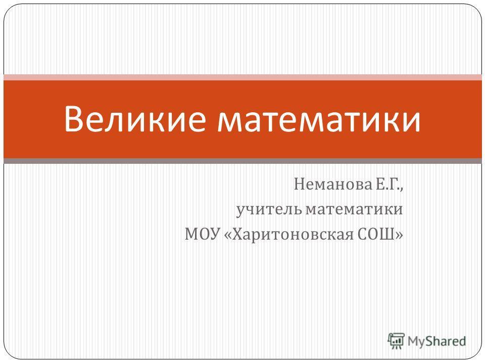 Неманова Е. Г., учитель математики МОУ « Харитоновская СОШ » Великие математики
