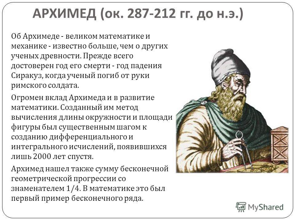 АРХИМЕД ( ок. 287-212 гг. до н. э.) Об Архимеде - великом математике и механике - известно больше, чем о других ученых древности. Прежде всего достоверен год его смерти - год падения Сиракуз, когда ученый погиб от руки римского солдата. Огромен вклад