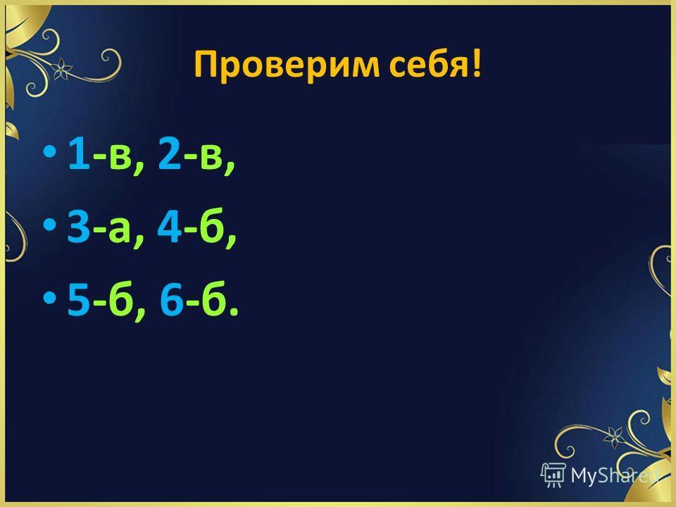 Проверим себя! 1-в, 2-в, 3-а, 4-б, 5-б, 6-б.
