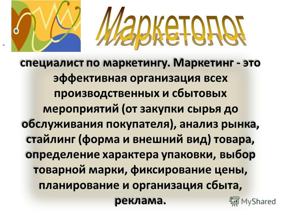 специалист по маркетингу. Маркетинг - это эффективная организация всех производственных и сбытовых мероприятий (от закупки сырья до обслуживания покупателя), анализ рынка, стайлинг (форма и внешний вид) товара, определение характера упаковки, выбор т