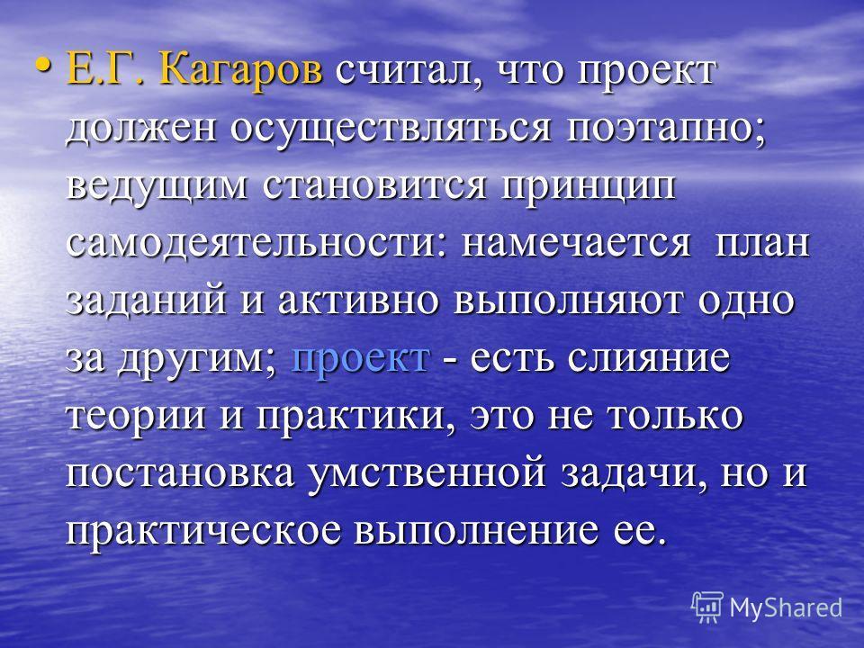 Е.Г. Кагаров считал, что проект должен осуществляться поэтапно; ведущим становится принцип самодеятельности: намечается план заданий и активно выполняют одно за другим; проект - есть слияние теории и практики, это не только постановка умственной зада