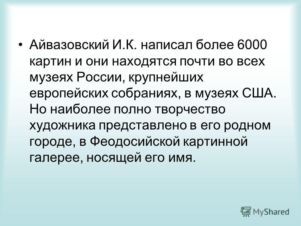 Айвазовский И.К. написал более 6000 картин и они находятся почти во всех музеях России, крупнейших европейских собраниях, в музеях США. Но наиболее полно творчество художника представлено в его родном городе, в Феодосийской картинной галерее, носящей