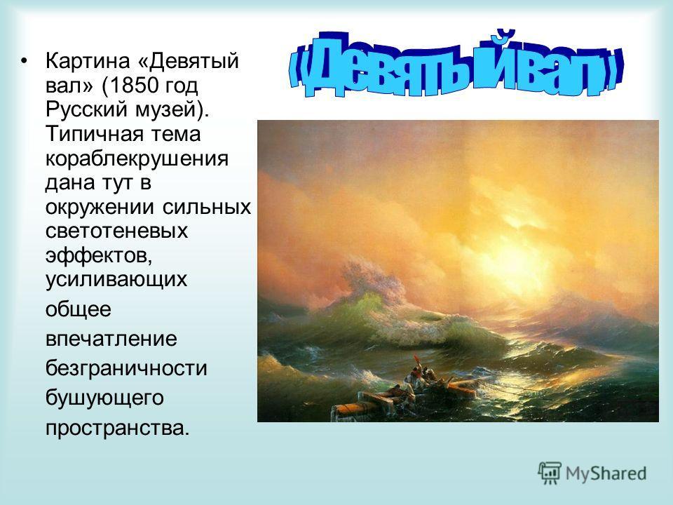 Картина «Девятый вал» (1850 год Русский музей). Типичная тема кораблекрушения дана тут в окружении сильных светотеневых эффектов, усиливающих общее впечатление безграничности бушующего пространства.