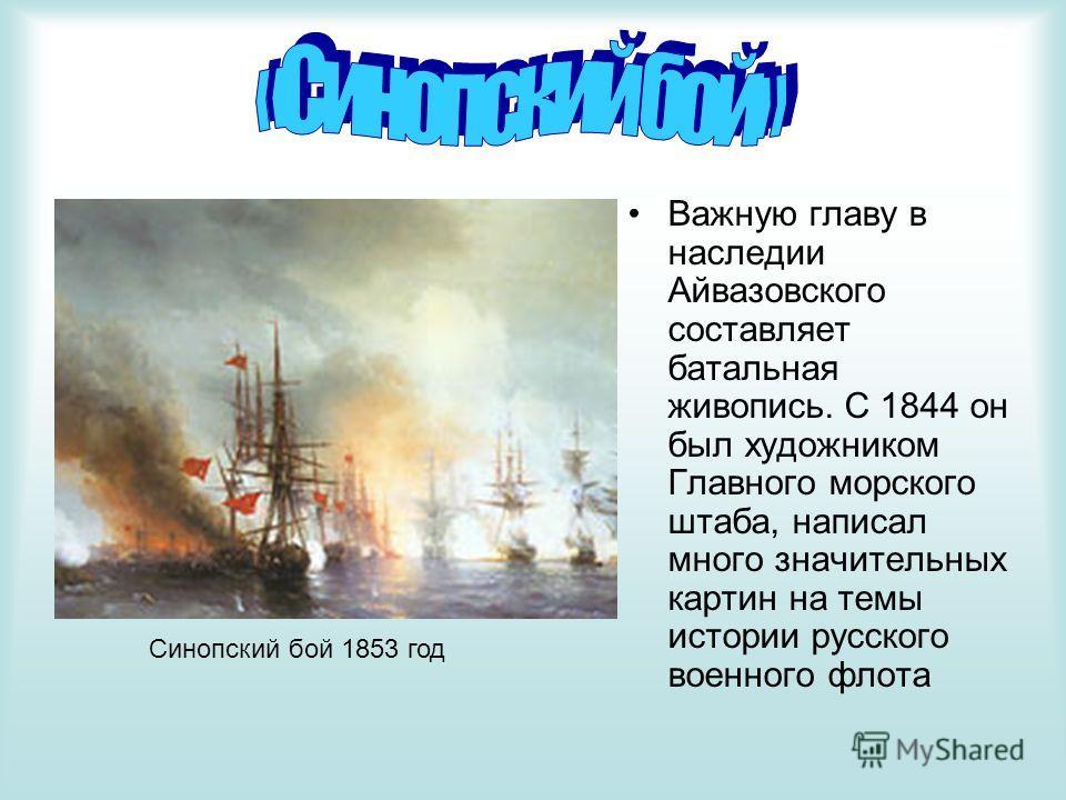 Важную главу в наследии Айвазовского составляет батальная живопись. С 1844 он был художником Главного морского штаба, написал много значительных картин на темы истории русского военного флота Синопский бой 1853 год