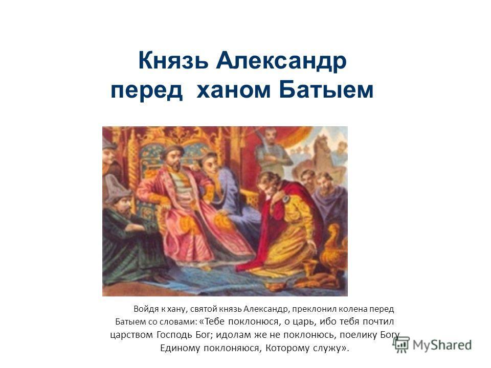 Князь Александр перед ханом Батыем Войдя к хану, святой князь Александр, преклонил колена перед Батыем со словами: «Тебе поклонюся, о царь, ибо тебя почтил царством Господь Бог; идолам же не поклонюсь, поелику Богу Единому поклоняюся, Которому служу»