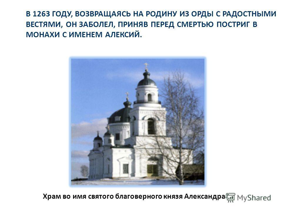 В 1263 ГОДУ, ВОЗВРАЩАЯСЬ НА РОДИНУ ИЗ ОРДЫ С РАДОСТНЫМИ ВЕСТЯМИ, ОН ЗАБОЛЕЛ, ПРИНЯВ ПЕРЕД СМЕРТЬЮ ПОСТРИГ В МОНАХИ С ИМЕНЕМ АЛЕКСИЙ. Храм во имя святого благоверного князя Александра
