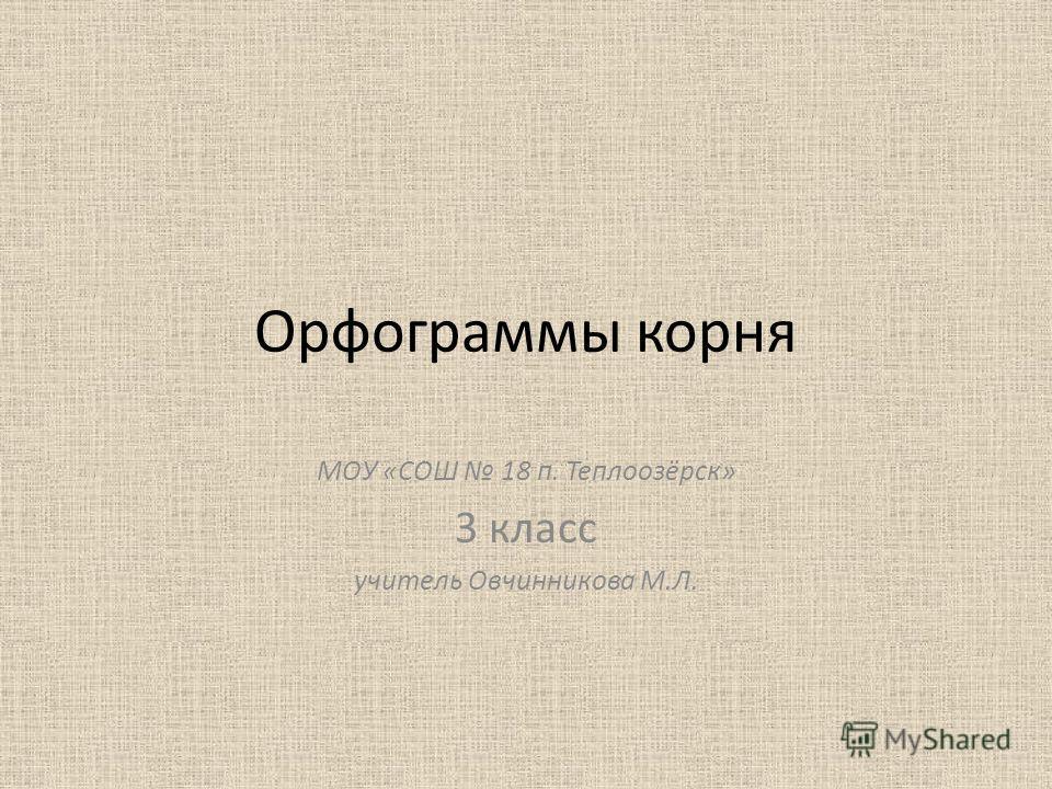 Орфограммы корня МОУ «СОШ 18 п. Теплоозёрск» 3 класс учитель Овчинникова М.Л.