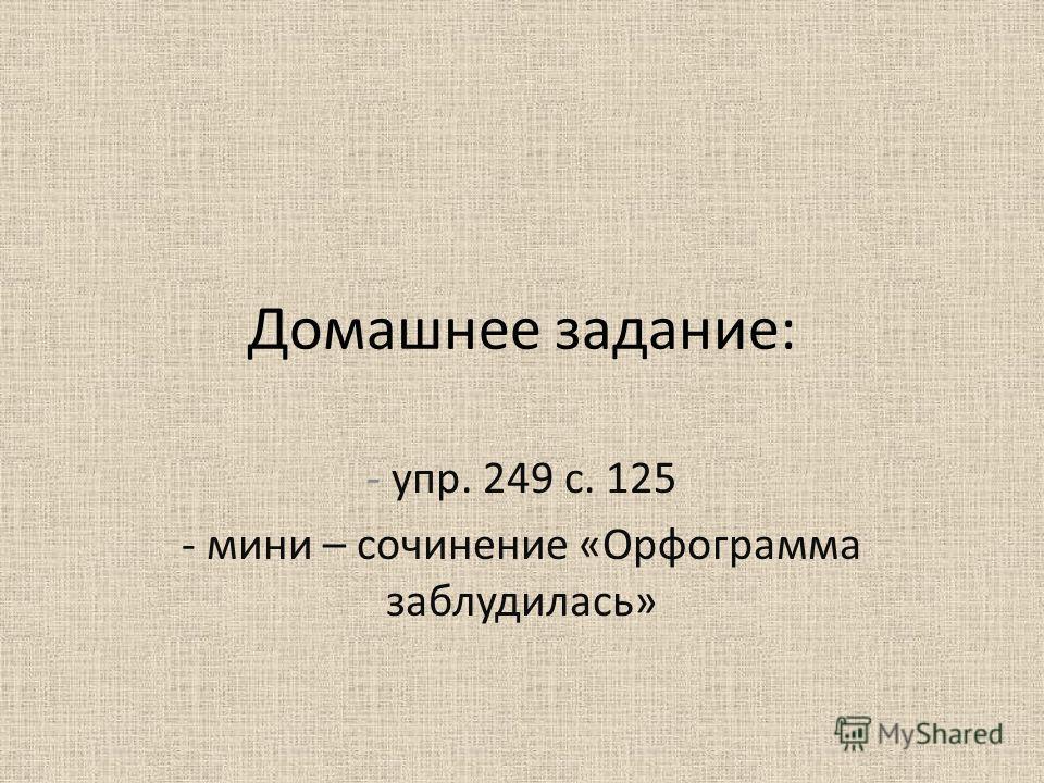 Домашнее задание: - упр. 249 с. 125 - мини – сочинение «Орфограмма заблудилась»