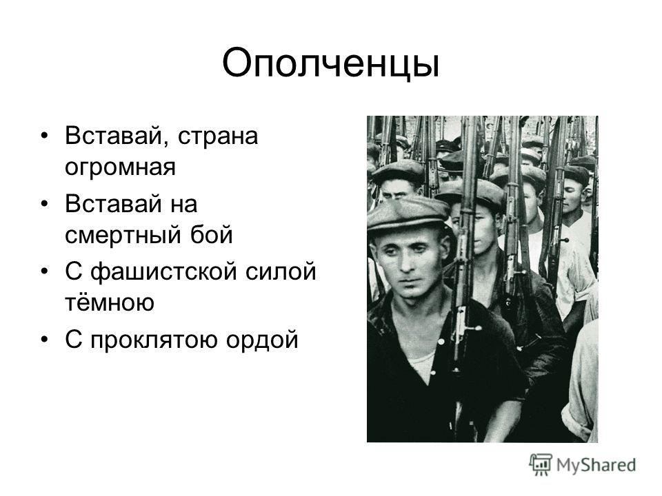 Ополченцы Вставай, страна огромная Вставай на смертный бой С фашистской силой тёмною С проклятою ордой