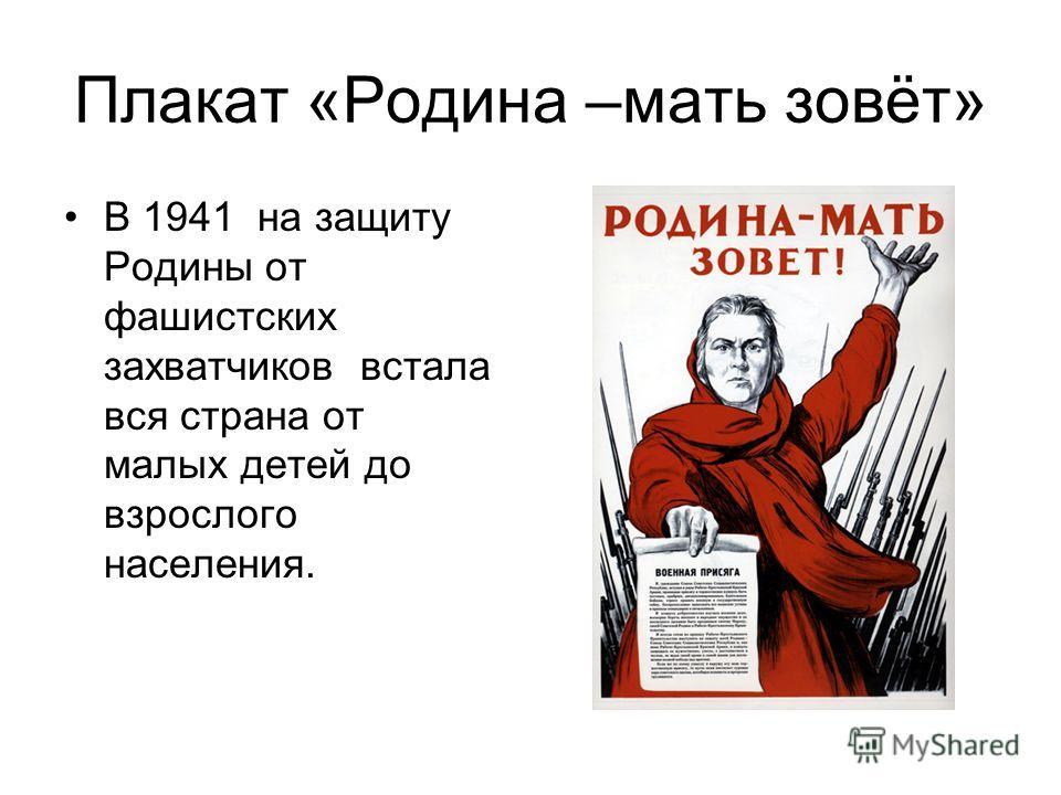Плакат «Родина –мать зовёт» В 1941 на защиту Родины от фашистских захватчиков встала вся страна от малых детей до взрослого населения.