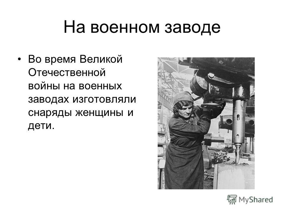 На военном заводе Во время Великой Отечественной войны на военных заводах изготовляли снаряды женщины и дети.