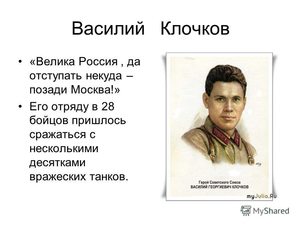 Василий Клочков «Велика Россия, да отступать некуда – позади Москва!» Его отряду в 28 бойцов пришлось сражаться с несколькими десятками вражеских танков.