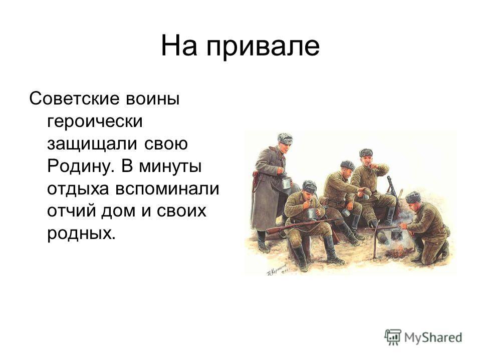 На привале Советские воины героически защищали свою Родину. В минуты отдыха вспоминали отчий дом и своих родных.