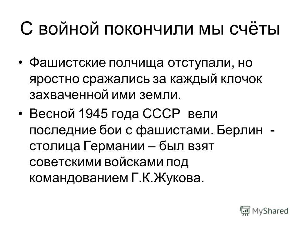 С войной покончили мы счёты Фашистские полчища отступали, но яростно сражались за каждый клочок захваченной ими земли. Весной 1945 года СССР вели последние бои с фашистами. Берлин - столица Германии – был взят советскими войсками под командованием Г.