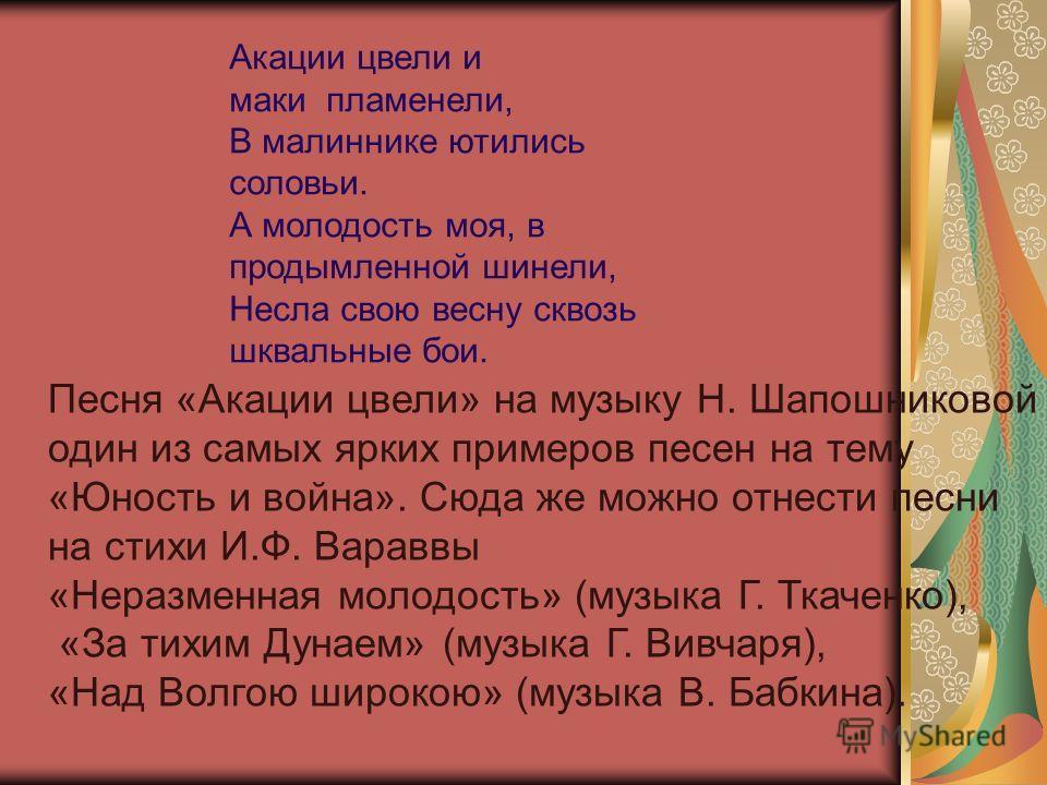 Песня «Акации цвели» на музыку Н. Шапошниковой – один из самых ярких примеров песен на тему «Юность и война». Сюда же можно отнести песни на стихи И.Ф. Вараввы «Неразменная молодость» (музыка Г. Ткаченко), «За тихим Дунаем» (музыка Г. Вивчаря), «Над