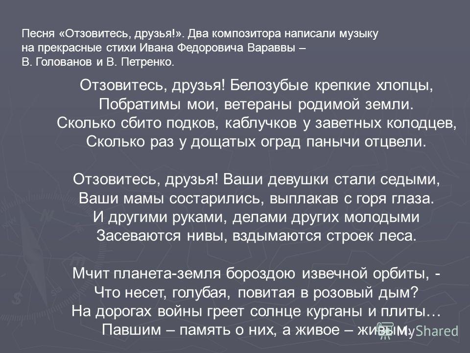 Песня «Отзовитесь, друзья!». Два композитора написали музыку на прекрасные стихи Ивана Федоровича Вараввы – В. Голованов и В. Петренко. Отзовитесь, друзья! Белозубые крепкие хлопцы, Побратимы мои, ветераны родимой земли. Сколько сбито подков, каблучк