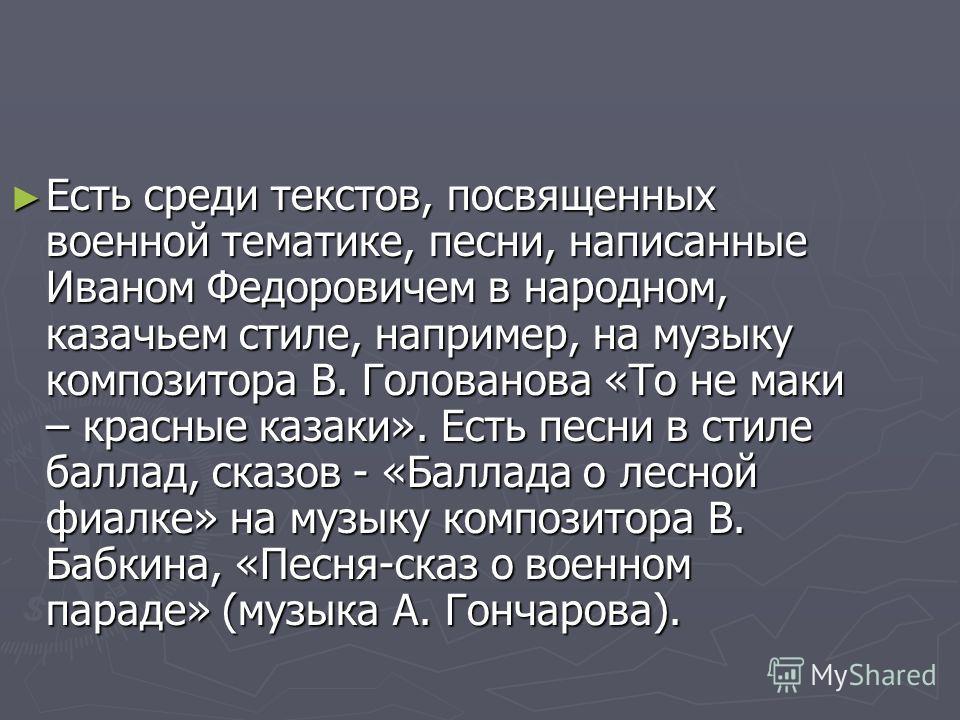 Есть среди текстов, посвященных военной тематике, песни, написанные Иваном Федоровичем в народном, казачьем стиле, например, на музыку композитора В. Голованова «То не маки – красные казаки». Есть песни в стиле баллад, сказов - «Баллада о лесной фиал