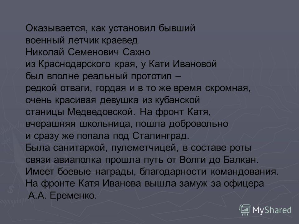 Оказывается, как установил бывший военный летчик краевед Николай Семенович Сахно из Краснодарского края, у Кати Ивановой был вполне реальный прототип – редкой отваги, гордая и в то же время скромная, очень красивая девушка из кубанской станицы Медвед
