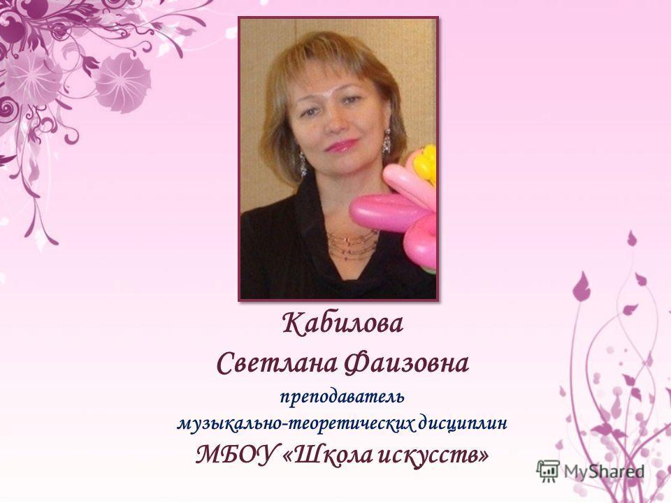 Кабилова Светлана Фаизовна преподаватель музыкально-теоретических дисциплин МБОУ «Школа искусств»
