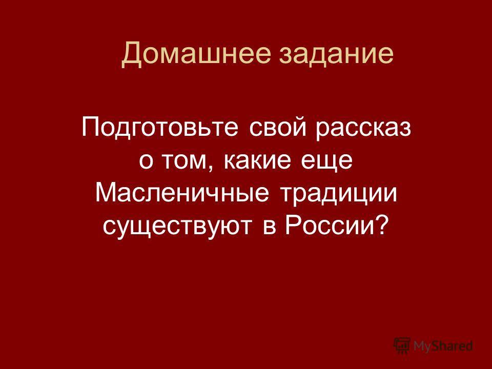 Домашнее задание Подготовьте свой рассказ о том, какие еще Масленичные традиции существуют в России?