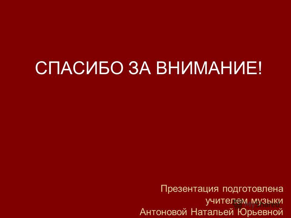 Презентация подготовлена учителем музыки Антоновой Натальей Юрьевной СПАСИБО ЗА ВНИМАНИЕ!