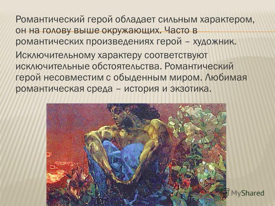 Романтический герой обладает сильным характером, он на голову выше окружающих. Часто в романтических произведениях герой – художник. Исключительному характеру соответствуют исключительные обстоятельства. Романтический герой несовместим с обыденным ми