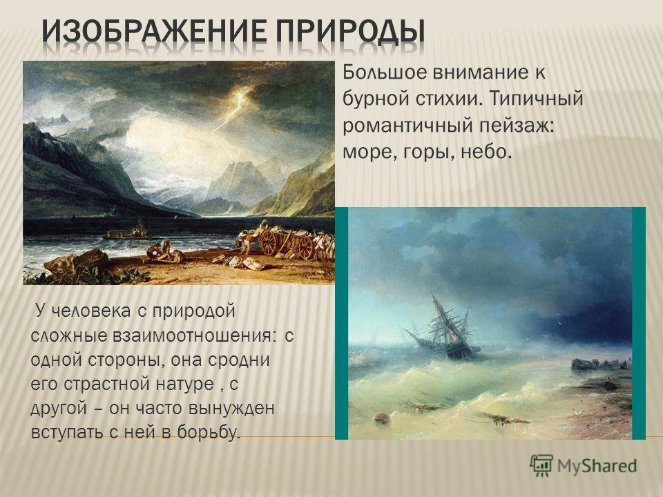 У человека с природой сложные взаимоотношения: с одной стороны, она сродни его страстной натуре, с другой – он часто вынужден вступать с ней в борьбу. Большое внимание к бурной стихии. Типичный романтичный пейзаж: море, горы, небо.