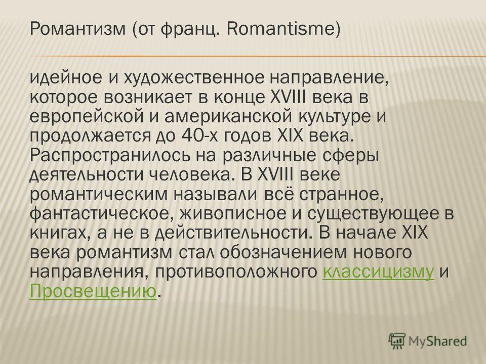 Романтизм (от франц. Romantisme) идейное и художественное направление, которое возникает в конце XVIII века в европейской и американской культуре и продолжается до 40-х годов XIX века. Распространилось на различные сферы деятельности человека. В XVII