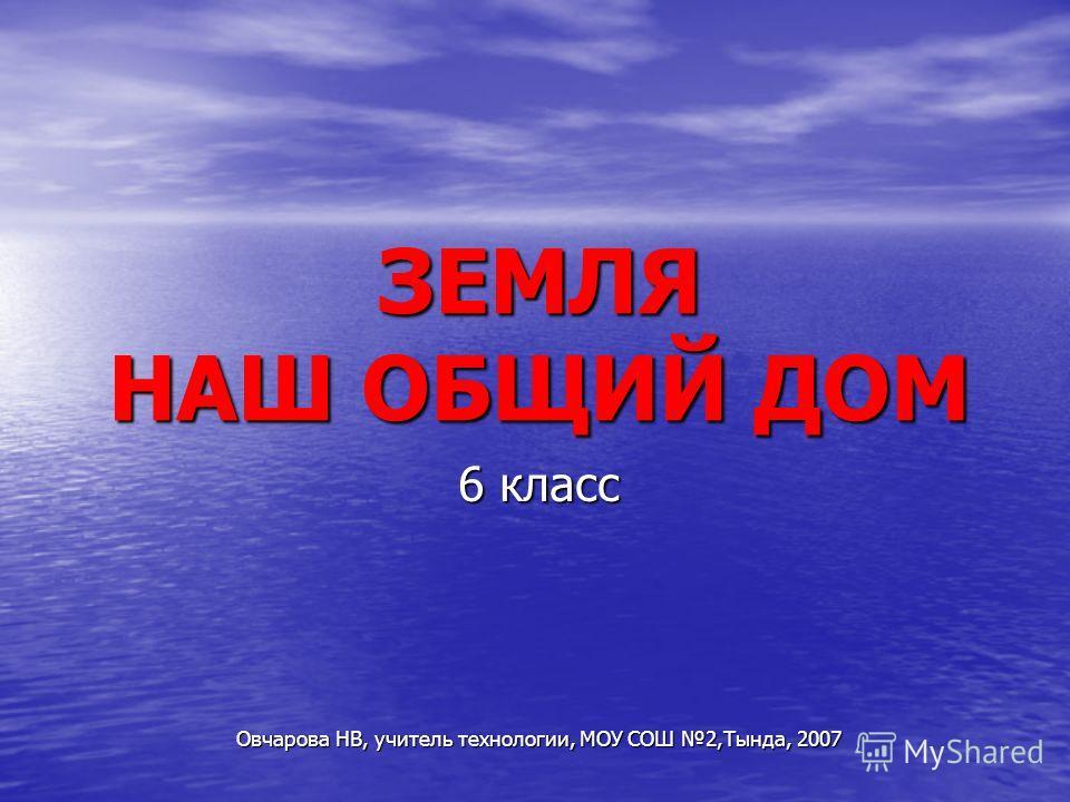 ЗЕМЛЯ НАШ ОБЩИЙ ДОМ 6 класс Овчарова НВ, учитель технологии, МОУ СОШ 2,Тында, 2007
