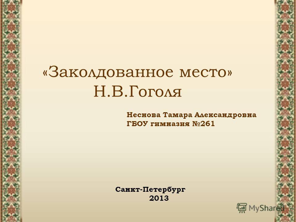«Заколдованное место» Н.В.Гоголя Неснова Тамара Александровна ГБОУ гимназия 261 Санкт-Петербург 2013