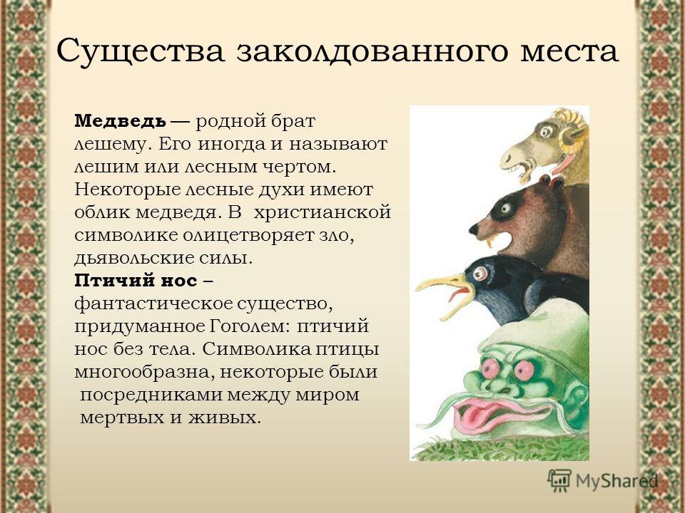 Существа заколдованного места Медведь родной брат лешему. Его иногда и называют лешим или лесным чертом. Некоторые лесные духи имеют облик медведя. В христианской символике олицетворяет зло, дьявольские силы. Птичий нос – фантастическое существо, при