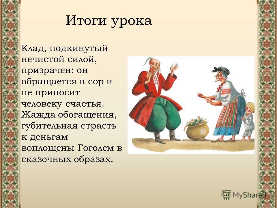 Итоги урока Клад, подкинутый нечистой силой, призрачен: он обращается в сор и не приносит человеку счастья. Жажда обогащения, губительная страсть к деньгам воплощены Гоголем в сказочных образах.